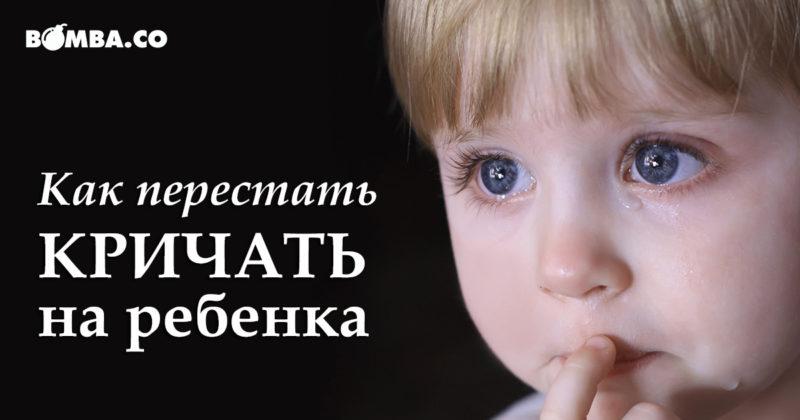 Постоянно срываюсь и ору на ребенка как ненормальная, а потом мучает чувство вины за наказание ребенка – что делать