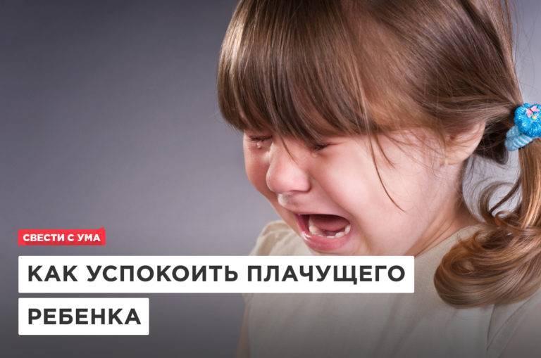 Как быстро успокаивать плачущего ребенка: угомонить во время истерики