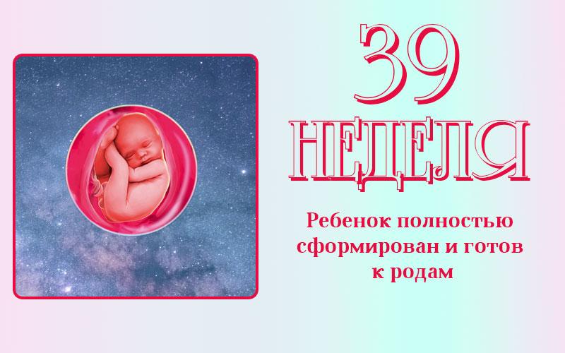 39 неделя беременности: все информация, которую нужно знать будущей маме, чтобы не переживать и не нервничать.