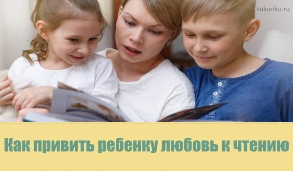 Как привить ребенку любовь к чтению. советы для родителей от психологов