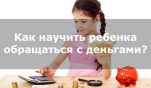 Дети и карманные деньги: как научить ребенка правильно обращаться с деньгами