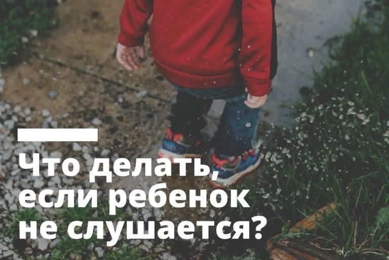 Ребенок перестал слушаться взрослых. что делать? как заставить ребенка слушаться