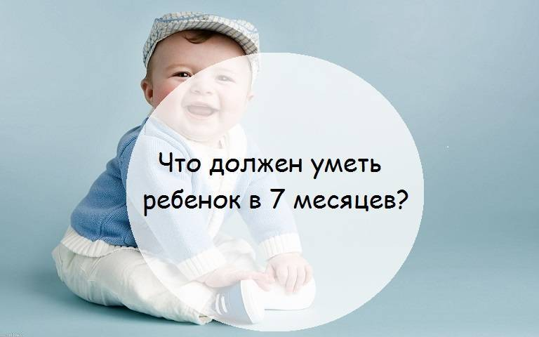 Ребенок 7 месяцев: развитие, что должен уметь делать малыш, навыки и умения