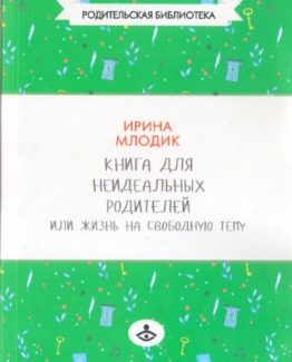 Ирина млодик: книга для неидеальных родителей, или жизнь на свободную тему