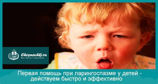 Первая помощь при ларингоспазме у детей - как снять у ребенка в домашних условиях