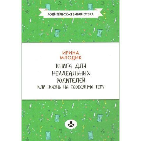 Читать онлайн книгу книга для неидеальных родителей, или жизнь на свободную тему - ирина млодик бесплатно. 1-я страница текста книги.